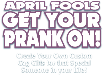 April Fools Get Your Prank On! Create your own custom gag gifts for that special someone in your life.