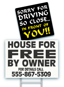 April Fool product example Yard Sign and Magnet. Yard Sign reads House For Free by owner for details call 555-867-5309. Car Magnet reads Sorry for driving so close.. in front of you!