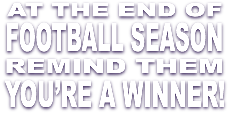 At the end of the football season remind them you're a winner!