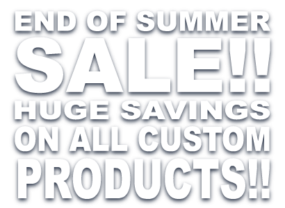 end of summer sale!! Huge Savings on all custom Products!!